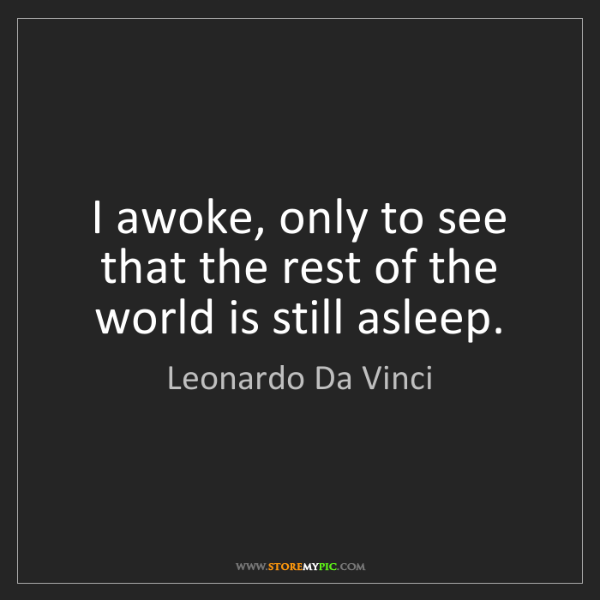 Leonardo Da Vinci: I awoke, only to see that the rest of the world is still...