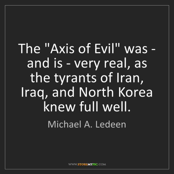 "Michael A. Ledeen: The ""Axis of Evil"" was - and is - very real, as the tyrants..."
