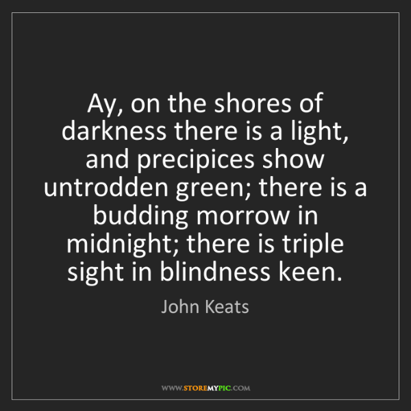 John Keats: Ay, on the shores of darkness there is a light, and precipices...