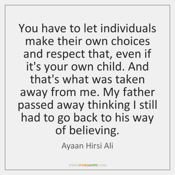 You have to let individuals make their own choices and respect that, ...