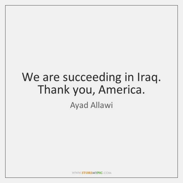 We are succeeding in Iraq. Thank you, America.