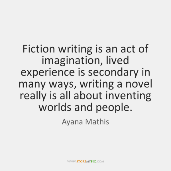 Fiction writing is an act of imagination, lived experience is secondary in ...
