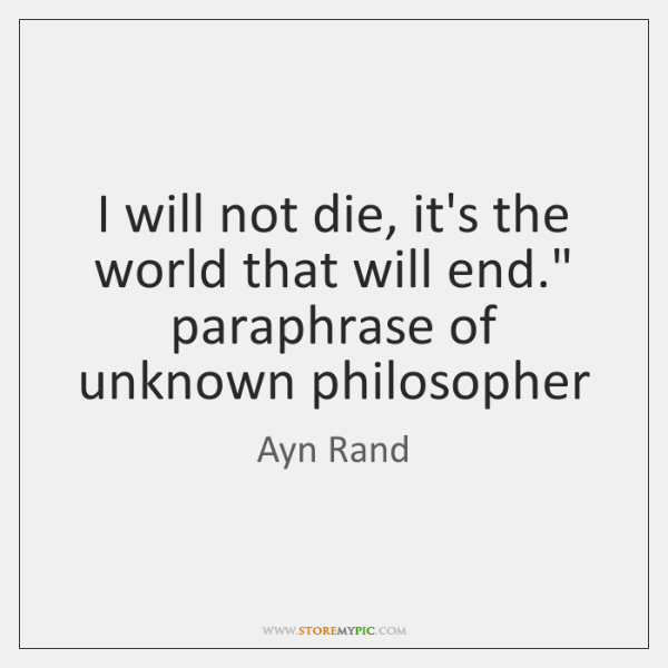 "I will not die, it's the world that will end."" paraphrase of ..."