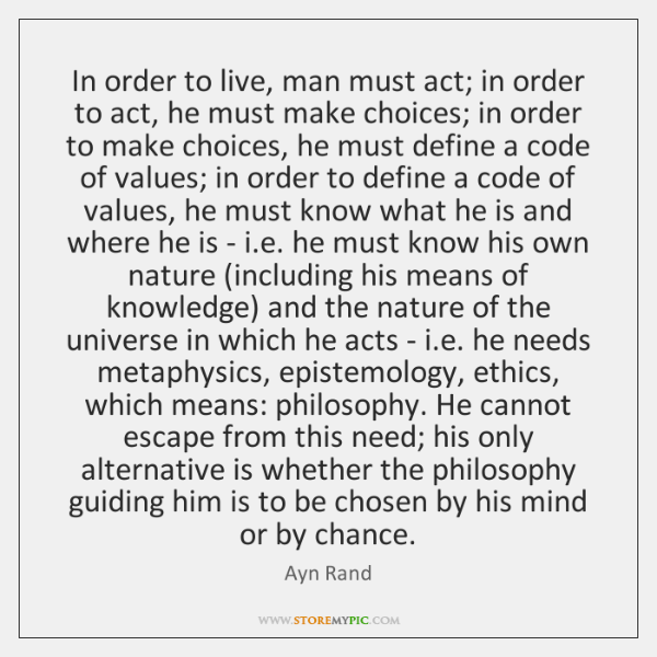 In order to live, man must act; in order to act, he ...
