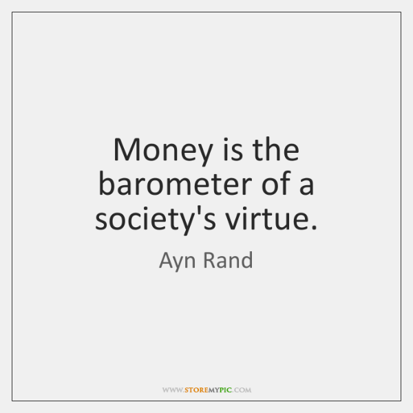 Money is the barometer of a society's virtue.