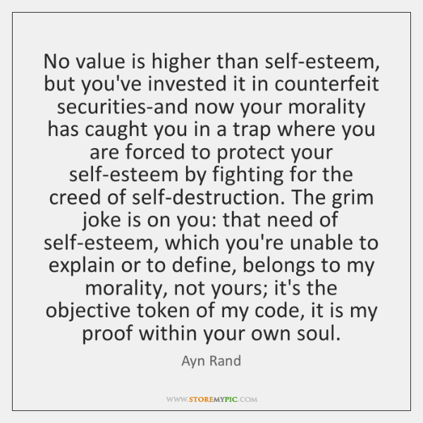 No value is higher than self-esteem, but you've invested it in counterfeit ...