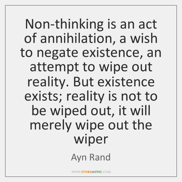 Non-thinking is an act of annihilation, a wish to negate existence, an ...