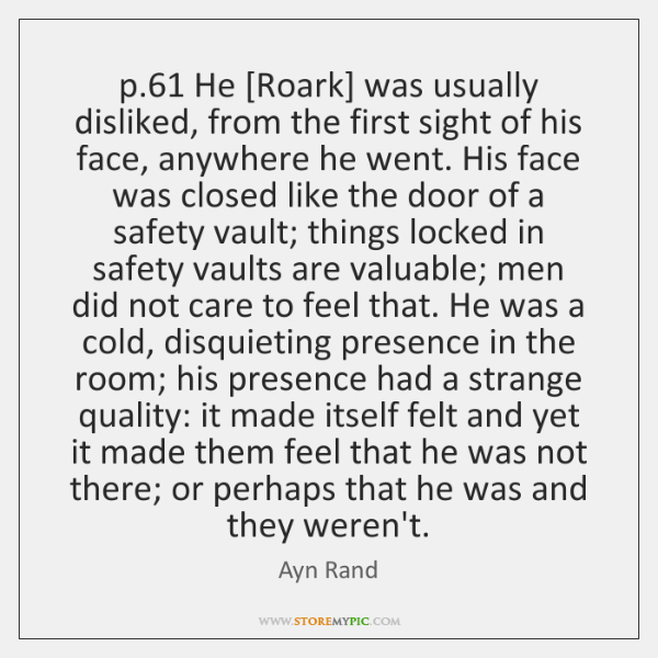 p.61 He [Roark] was usually disliked, from the first sight of his ...