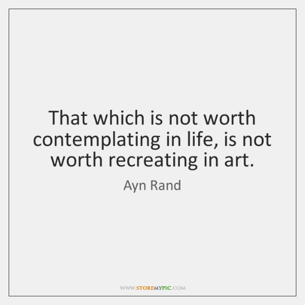 That which is not worth contemplating in life, is not worth recreating ...