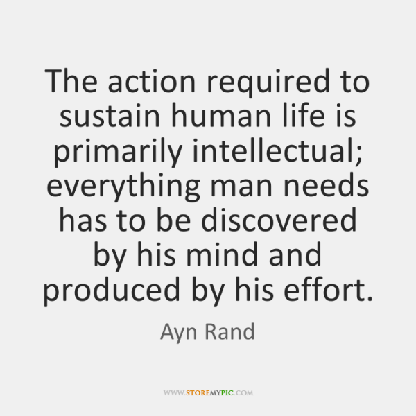 The action required to sustain human life is primarily intellectual; everything man ...