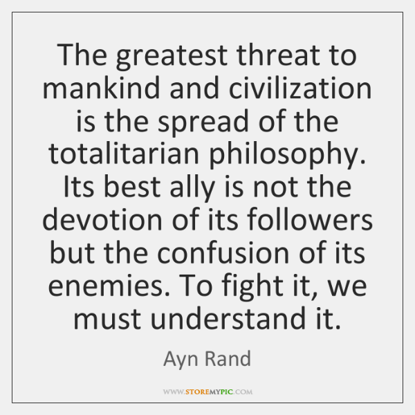 The greatest threat to mankind and civilization is the spread of the ...