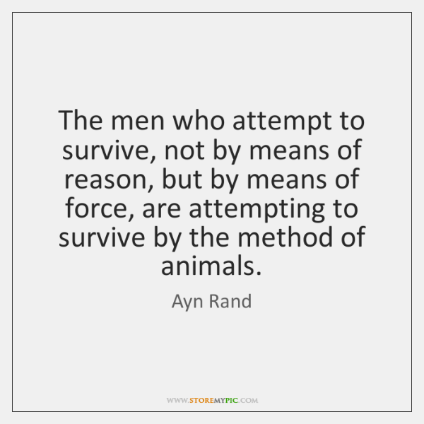 The men who attempt to survive, not by means of reason, but ...