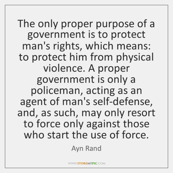 The only proper purpose of a government is to protect man's rights, ...