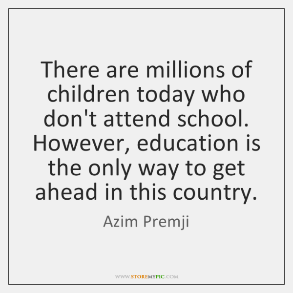There are millions of children today who don't attend school. However, education ...
