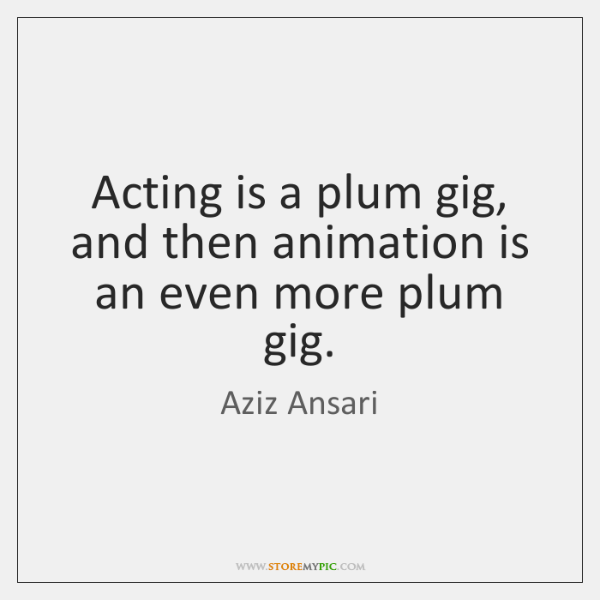 Acting is a plum gig, and then animation is an even more ...