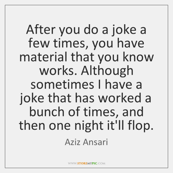 After you do a joke a few times, you have material that ...