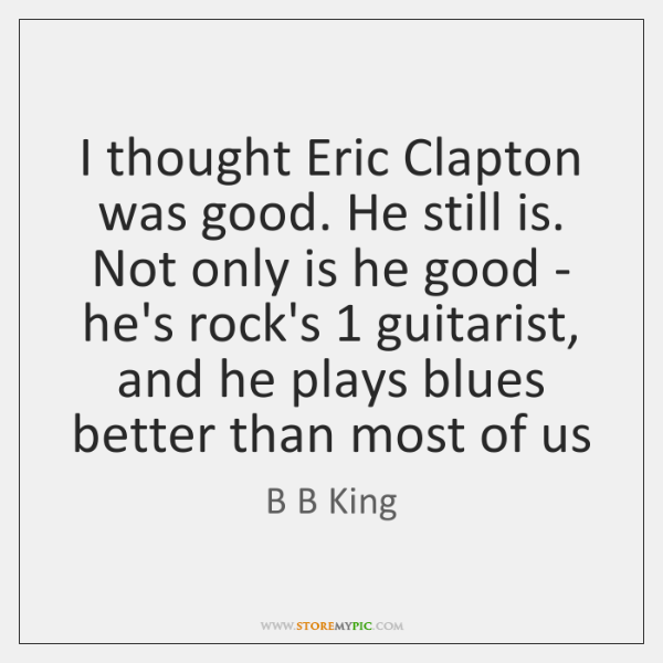 I thought Eric Clapton was good. He still is. Not only is ...