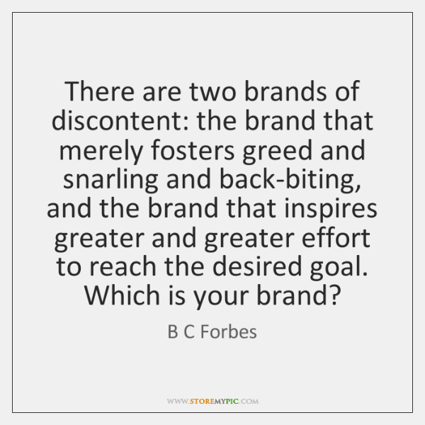 There are two brands of discontent: the brand that merely fosters greed ...