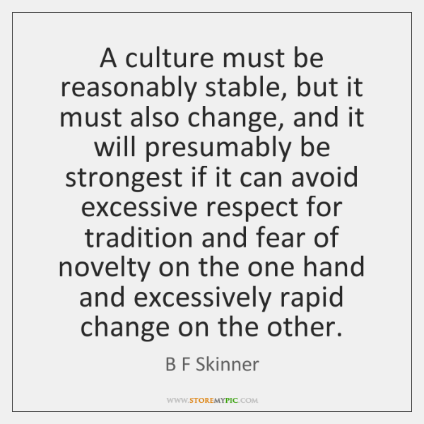 A culture must be reasonably stable, but it must also change, and ...