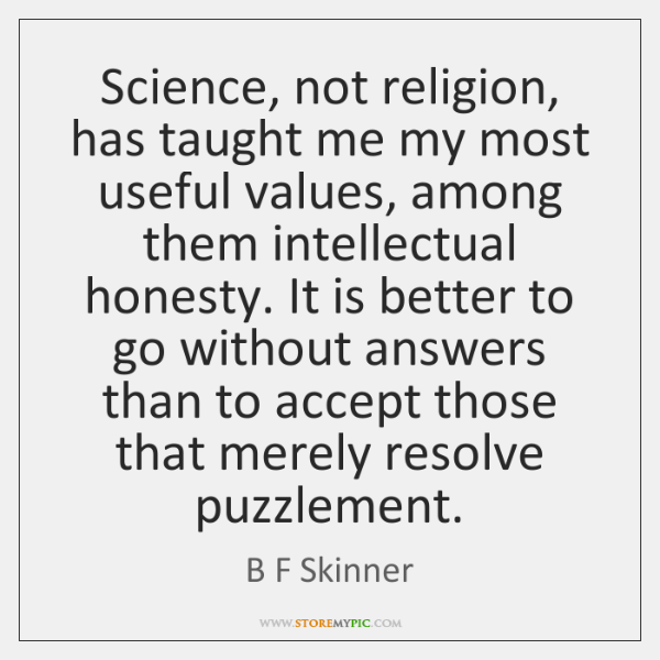 Science, not religion, has taught me my most useful values, among them ...