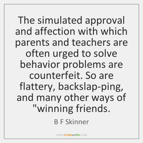 The simulated approval and affection with which parents and teachers are often ...