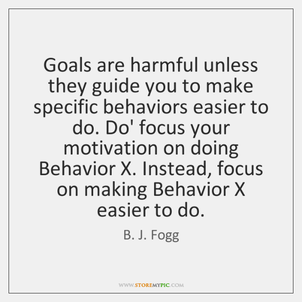 Goals are harmful unless they guide you to make specific behaviors easier ...