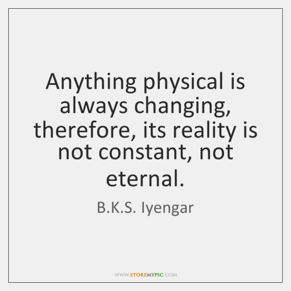 Anything physical is always changing, therefore, its reality is not constant, not ...