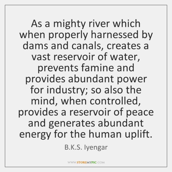 As a mighty river which when properly harnessed by dams and canals, ...