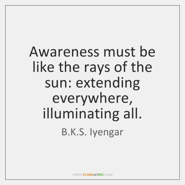 Awareness must be like the rays of the sun: extending everywhere, illuminating ...