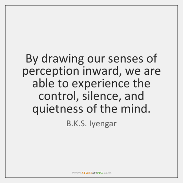 By drawing our senses of perception inward, we are able to experience ...