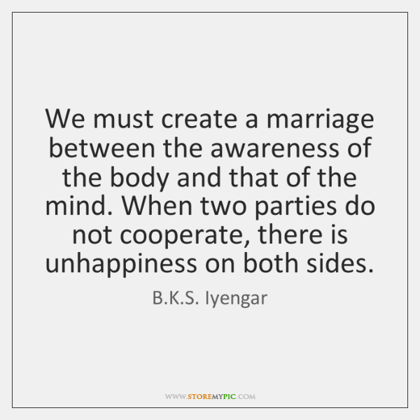 We must create a marriage between the awareness of the body and ...