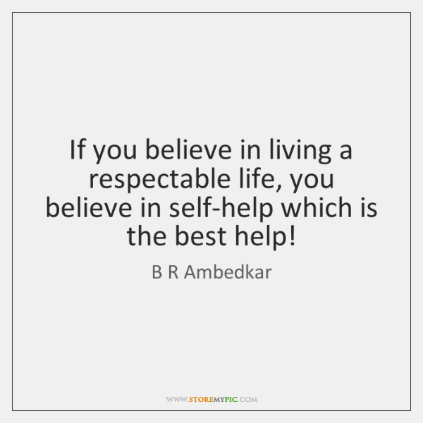 If you believe in living a respectable life, you believe in self-help ...