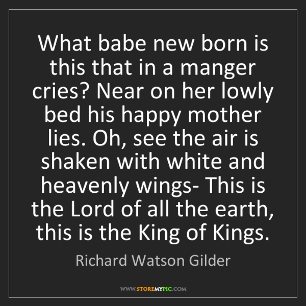 Richard Watson Gilder: What babe new born is this that in a manger cries? Near...