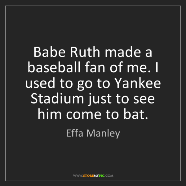 Effa Manley: Babe Ruth made a baseball fan of me. I used to go to...