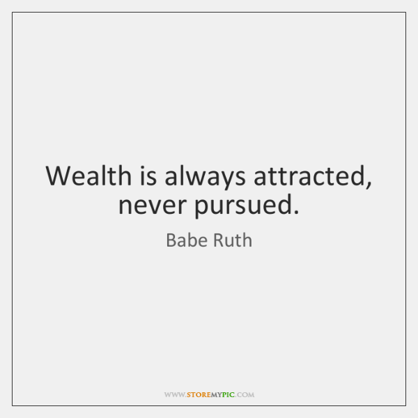 Wealth is always attracted, never pursued.