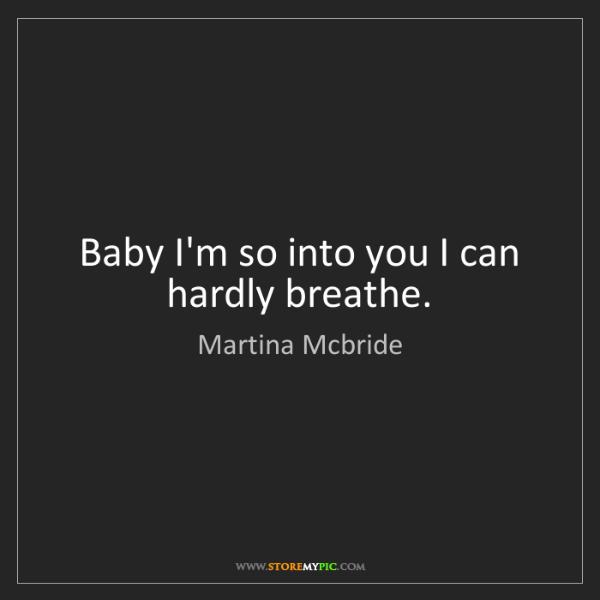 Martina Mcbride: Baby I'm so into you I can hardly breathe.