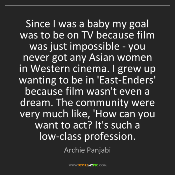 Archie Panjabi: Since I was a baby my goal was to be on TV because film...