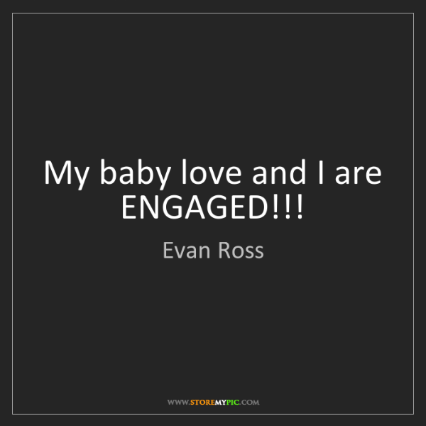 Evan Ross: My baby love and I are ENGAGED!!!