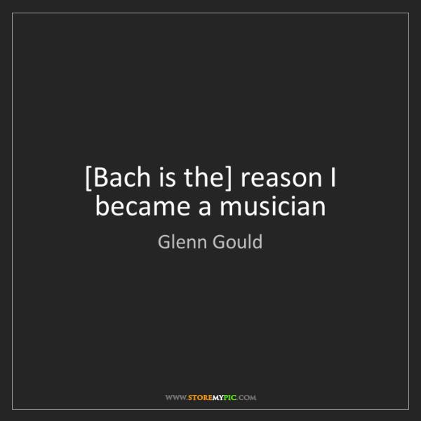 Glenn Gould: [Bach is the] reason I became a musician