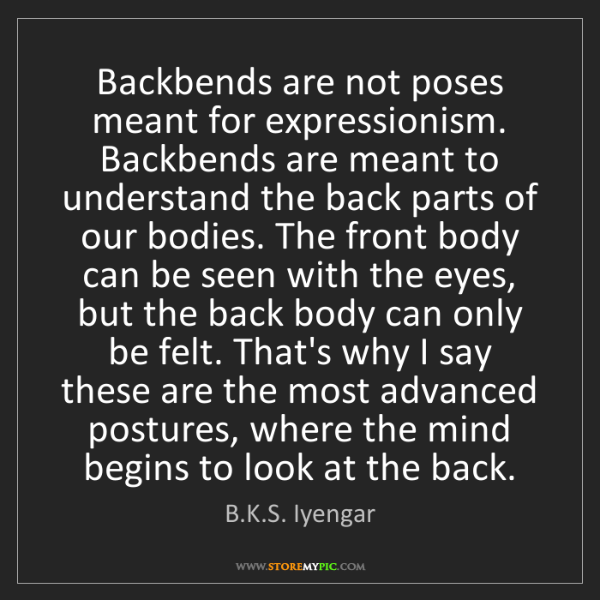 B.K.S. Iyengar: Backbends are not poses meant for expressionism. Backbends...