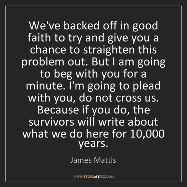James Mattis: We've backed off in good faith to try and give you a...