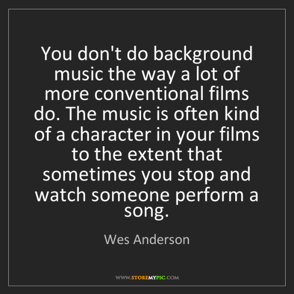 Wes Anderson: You don't do background music the way a lot of more conventional...