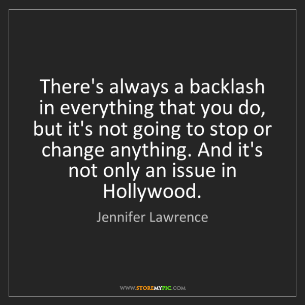 Jennifer Lawrence: There's always a backlash in everything that you do,...