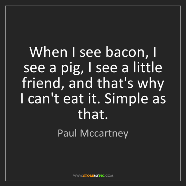 Paul Mccartney: When I see bacon, I see a pig, I see a little friend,...