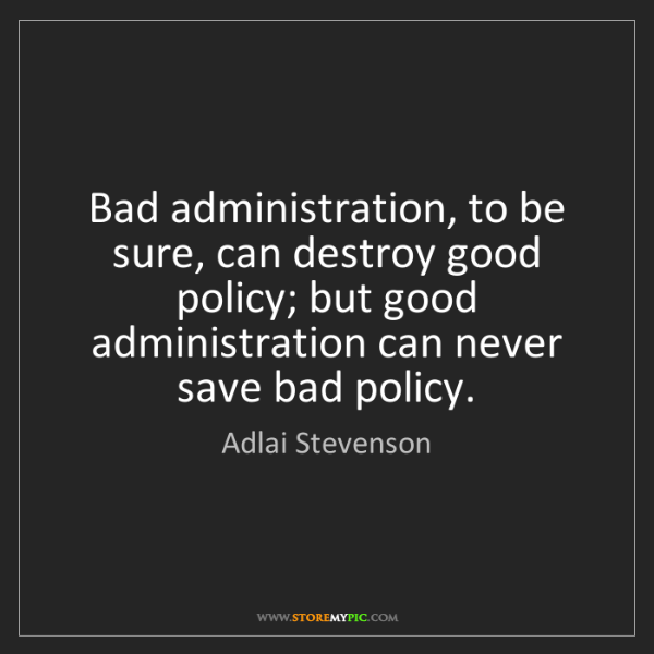Adlai Stevenson: Bad administration, to be sure, can destroy good policy;...