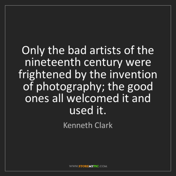 Kenneth Clark: Only the bad artists of the nineteenth century were frightened...
