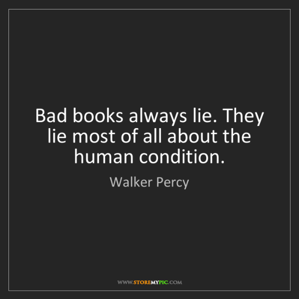 Walker Percy: Bad books always lie. They lie most of all about the...