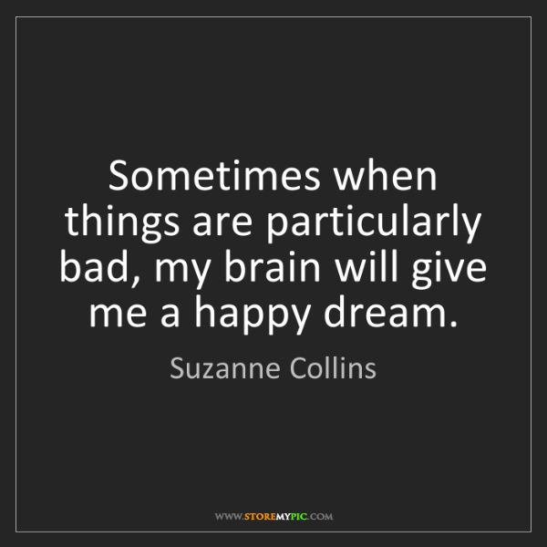 Suzanne Collins: Sometimes when things are particularly bad, my brain...