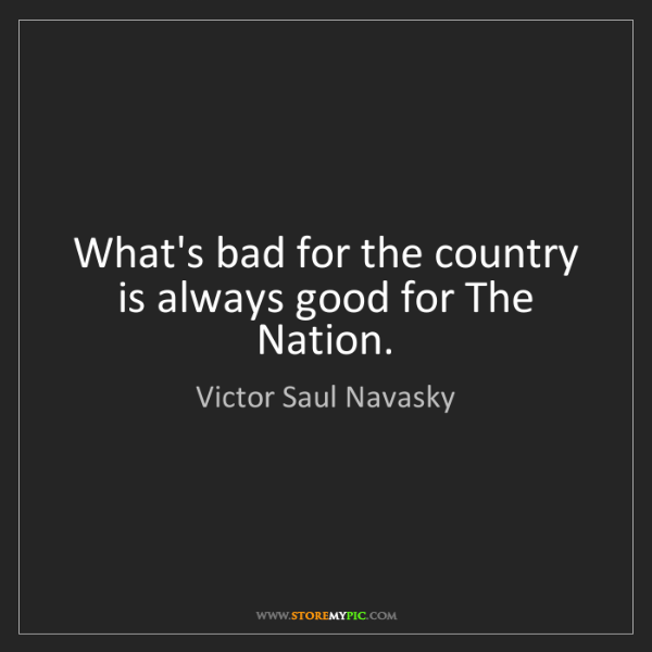 Victor Saul Navasky: What's bad for the country is always good for The Nation.