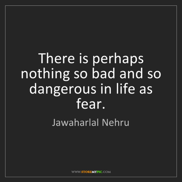 Jawaharlal Nehru: There is perhaps nothing so bad and so dangerous in life...